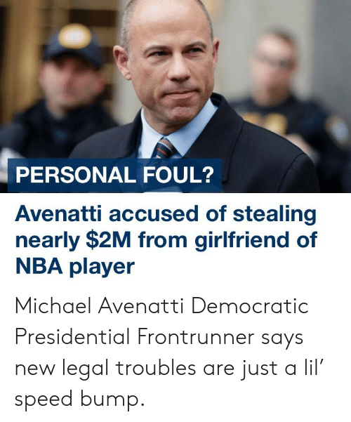 Nba, Michael, and Girlfriend: PERSONAL FOUL?  Avenatti accused of stealing  nearly $2M from girlfriend of  NBA player Michael Avenatti Democratic Presidential Frontrunner says new legal troubles are just a lil' speed bump.