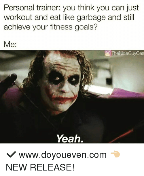 Goals, Yeah, and New Release: Personal trainer: you think you can just  workout and eat like garbage and still  achieve your fitness goals?  Me:  @TheNiceGuyCas  Yeah. ✔  www.doyoueven.com 👈🏼 NEW RELEASE!
