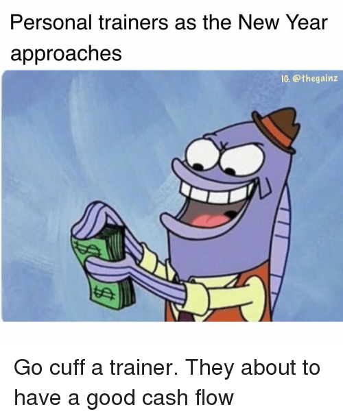Memes, New Year's, and Good: Personal trainers as the New Year  approaches  Ie. @thegainz Go cuff a trainer. They about to have a good cash flow