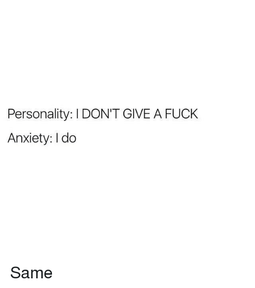 I Dont Give a Fuck, Memes, and Anxiety: Personality: I DON'T GIVE A FUCK  Anxiety: I do Same