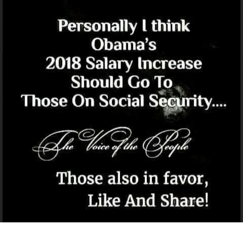 Memes, 🤖, and Social Security: Personally I think  Obama's  2018 Salary Increase  Should Go To  Those On Social Security....  Those also in favor,  Like And Share!