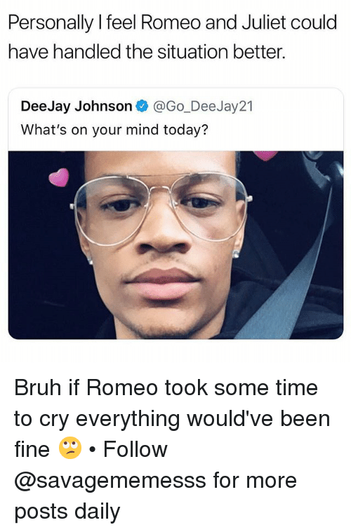 Bruh, Memes, and Romeo and Juliet: Personally l feel Romeo and Juliet could  have handled the situation better.  DeeJay Johnson @Go_DeeJay21  What's on your mind today? Bruh if Romeo took some time to cry everything would've been fine 🙄 • Follow @savagememesss for more posts daily