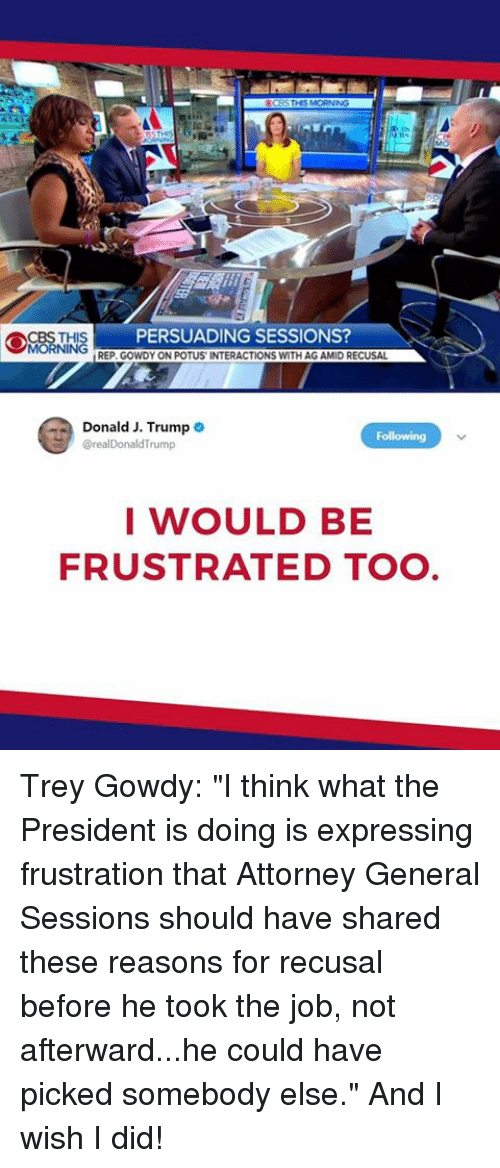 """Trump, Job, and Trey Gowdy: PERSUADING SESSIONS  REP. GOWDY ON POTUS INTERACTIONS WITH AG AMID RECUSAL  Donald J. Trump  @realDonaldTrump  I WOULD BE  FRUSTRATED TO Trey Gowdy: """"I think what the President is doing is expressing frustration that Attorney General Sessions should have shared these reasons for recusal before he took the job, not afterward...he could have picked somebody else."""" And I wish I did!"""