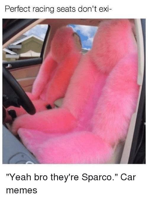 """Cars, Memes, and Yeah: Pertect racing seats don't exi- """"Yeah bro they're Sparco."""" Car memes"""