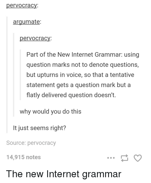 Tumblr, Grammar, and Question Mark: pervocracy.  argumate:  per Vocracy.  Part of the New Internet Grammar: using  question marks not to denote questions,  but upturns in voice, so that a tentative  statement gets a question mark but a  flatly delivered question doesn't.  why would you do this  It just seems right?  Source: pervocracy  14,915 notes The new Internet grammar