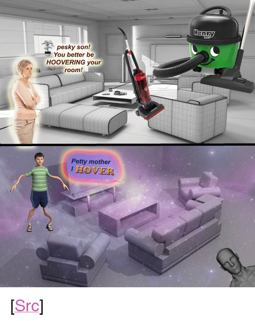 """Petty, Reddit, and Mother: PET  pesky son!  You better be  HOOVERING your  room!  Petty mother  I HOVER <p>[<a href=""""https://www.reddit.com/r/surrealmemes/comments/7qjm3c/hoover_or_hover_or_fractals/"""">Src</a>]</p>"""