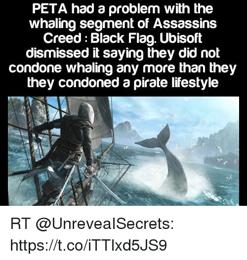 Funny, Ubisoft, and Peta: PETA had a problem with the  whaling segment of Assassins  Creed: Black Flag. Ubisoft  dismissed it saying they did not  condone whaling any more than they  they condoned a pirate lifestyle RT @UnreveaISecrets: https://t.co/iTTlxd5JS9