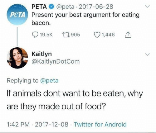 Android, Animals, and Food: PETA@peta 2017-06-28  Present your best argument for eating  bacon.  PeTA  19.5K 905 1,446  0  Kaitlyn  @KaitlynDotCom  Replying to @peta  If animals dont want to be eaten, why  are they made out of food?  1:42 PM 2017-12-08 Twitter for Android