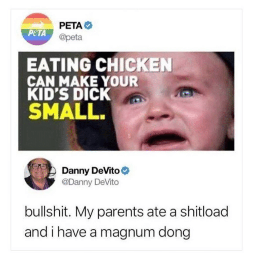 Parents, Peta, and Chicken: PETA  @peta  PeTA  EATING CHICKEN  CAN MAKE YOUR  KID'S DICK  SMALL.  Danny DeVito  @Danny DeVito  bullshit. My parents ate a shitload  and i have a magnum dong