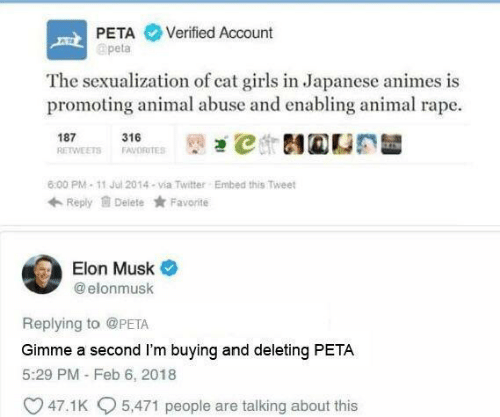 Girls, Twitter, and Peta: PETA Verified Account  apeta  The sexualization of cat girls in Japanese animes is  promoting animal abuse and enabling animal rape.  187 1ETS 316RTES İt)걘℃ 테@CE  6:00 PM-11 Jul 2014-via Twitter  Embed this Tweet  Reply Delete Favorite  Elon Musk  @ elonmusk  Replying to @PETA  Gimme a second I'm buying and deleting PETA  5:29 PM - Feb 6, 2018  47.1 K  5,471 people are talking about this
