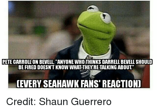"""Memes, Seahawks, and 🤖: PETE CARROLLON BEVELL, """"ANYONE WHOITHINKS DARRELL BEVELL SHOULD  BE FIRED DOESNT KNOW WHATTHEY RETALKING ABOUT  (EVERY SEAHAWK FANS REACTION) Credit: Shaun Guerrero"""