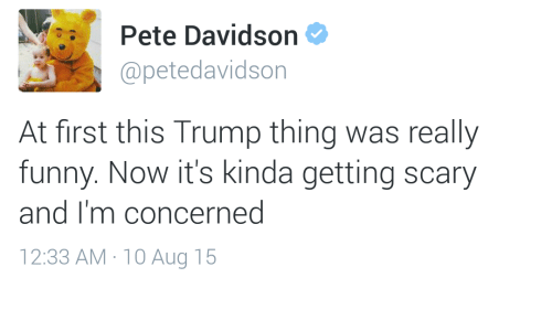 Funny, Trump, and Davidson: Pete Davidson  @petedavidson  At first this Trump thing was really  funny. Now it's kinda getting scary  and I'm concerned  12:33 AM 10 Aug 15