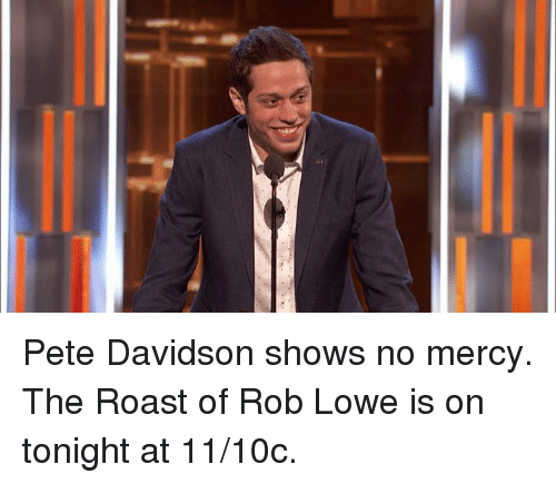 Dank, Roast, and Mercy: Pete Davidson shows no mercy. The Roast of Rob Lowe is on tonight at 11/10c.