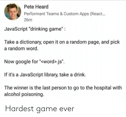 """Drinking, Google, and Alcohol: Pete Heard  Performant Teams & Custom Apps (React.  26m  JavaScript """"drinking game"""" :  Take a dictionary, open it on a random page, and pick  a random word.  Now google for """"<word>.js"""".  If it's a JavaScript library, take a drink.  The winner is the last person to go to the hospital with  alcohol poisoning. Hardest game ever"""