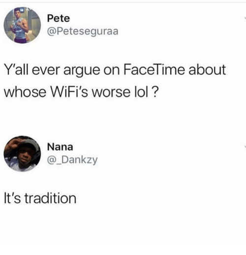 Arguing, Facetime, and Funny: Pete  @Peteseguraa  Y'all ever argue on FaceTime about  whose WiFi's worse lol?  Nana  @_Dankzy  It's tradition
