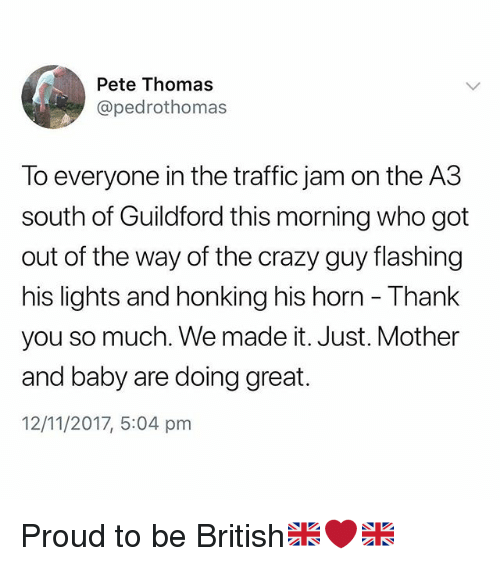 Crazy, Traffic, and Thank You: Pete Thomas  @pedrothomas  To everyone in the traffic jam on the A3  south of Guildford this morning who got  out of the way of the crazy guy flashing  his lights and honking his horn - Thank  you so much. We made it. Just. Mother  and baby are doing great.  12/11/2017, 5:04 pm Proud to be British🇬🇧❤️🇬🇧