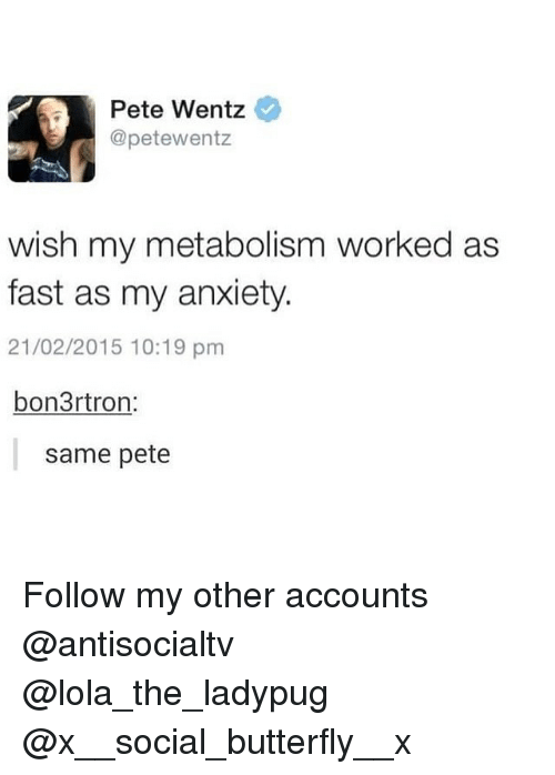 Memes, Anxiety, and Butterfly: Pete Wentz  @petewentz  wish my metabolism worked as  fast as my anxiety.  21/02/2015 10:19 pm  bon3rtron  same pete Follow my other accounts @antisocialtv @lola_the_ladypug @x__social_butterfly__x