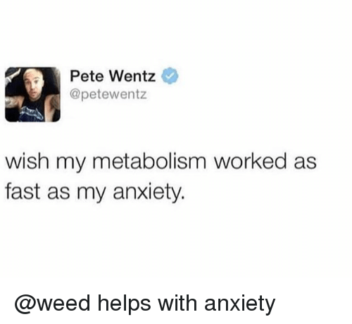 Weed, Anxiety, and Pete Wentz: Pete Wentz  @petewentz  wish my metabolism worked as  fast as my anxiety. @weed helps with anxiety
