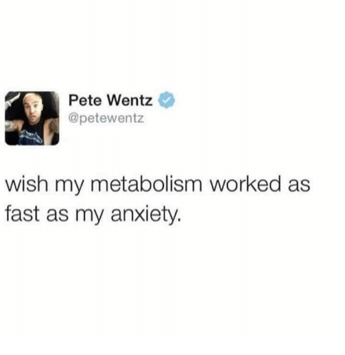Anxiety, Pete Wentz, and Fast: Pete Wentz  @petewentz  wish my metabolism worked as  fast as my anxiety.