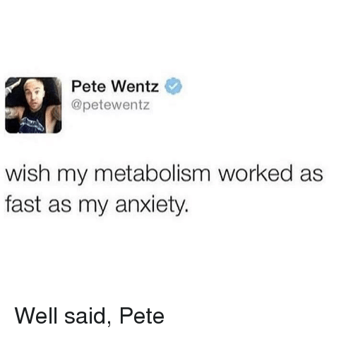 Reddit, Anxiety, and Pete Wentz: Pete Wentz  @petewentz  wish my metabolism worked as  fast as my anxiety