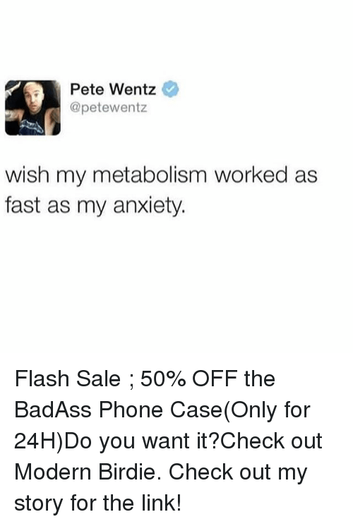 Phone, Anxiety, and Link: Pete Wentz  @petewentz  wish my metabolism worked as  fast as my anxiety Flash Sale ; 50% OFF the BadAss Phone Case(Only for 24H)Do you want it?Check out Modern Birdie. Check out my story for the link!