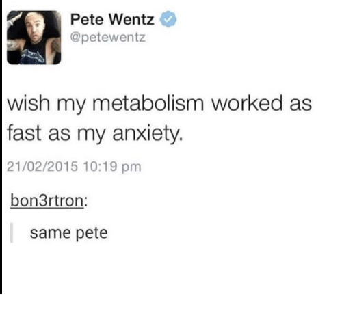 Anxiety, Pete Wentz, and Fast: Pete Wentz  @petewentz  wish my metabolism worked as  fast as my anxiety  21/02/2015 10:19 pm  bon3rtron  same pete
