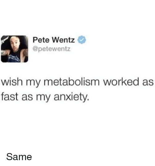 Memes, Anxiety, and Pete Wentz: Pete Wentz  @petewentz  wish my metabolism worked as  fast as my anxiety Same