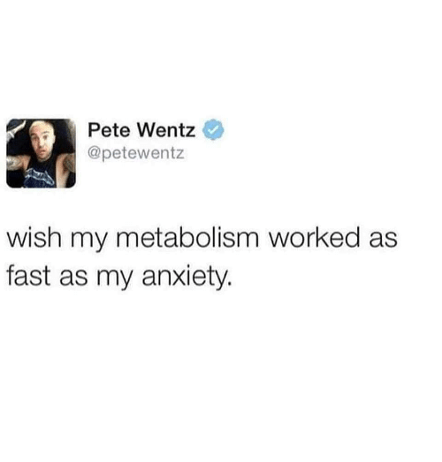Memes, Anxiety, and Pete Wentz: Pete Wentz  @petewentz  wish my metabolism worked as  fast as my anxiety.