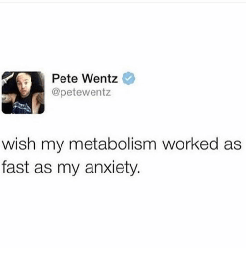 Anxiety, Pete Wentz, and Fast: Pete Wentz  @petewentz  wish my metabolism worked as  fast as my anxiety