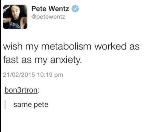 Anxiety, Pete Wentz, and Fast: Pete Wentz  @petewentz  wish my metabolism worked as  |fast as my anxiety.  21/02/2015 10:19 pm  bon3rtron:  same pete