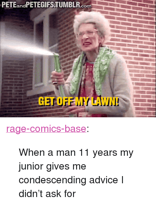 """Advice, Tumblr, and Blog: PETEandPETEGIFSTUMBLR.com  GET OFF MY LAWN <p><a href=""""http://ragecomicsbase.com/post/158205365387/when-a-man-11-years-my-junior-gives-me"""" class=""""tumblr_blog"""">rage-comics-base</a>:</p>  <blockquote><p>When a man 11 years my junior gives me condescending advice I didn't ask for</p></blockquote>"""