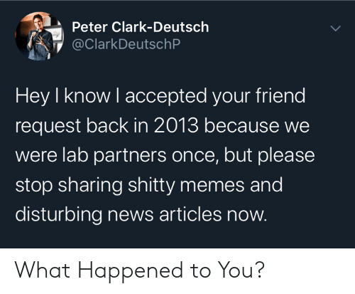 Memes, News, and Accepted: Peter Clark-Deutsch  @ClarkDeutschP  Hey I know I accepted your friend  request back in 2013 because we  were lab partners once, but please  stop sharing shitty memes and  disturbing news articles now. What Happened to You?