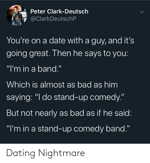 """Bad, Dating, and Date: Peter Clark-Deutsch  @ClarkDeutschP  You're on a date with a guy, and it's  going great. Then he says to you:  """"I'm in a band.""""  Which is almost as bad as him  saying: """"I do stand-up comedy.""""  But not nearly as bad as if he said:  """"I'm in a stand-up comedy band."""" Dating Nightmare"""
