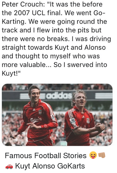 """Driving, Football, and Memes: Peter Crouch: """"lt was the before  the 2007 UCL final. We went Go-  Karting. We were going round the  track and I flew into the pits but  there were no breaks. I was driving  straight towards Kuyt and Alonso  and thought to myself who was  more valuable... So I swerved into  Kuyt!"""" Famous Football Stories 😝👊🏽🚗 Kuyt Alonso GoKarts"""
