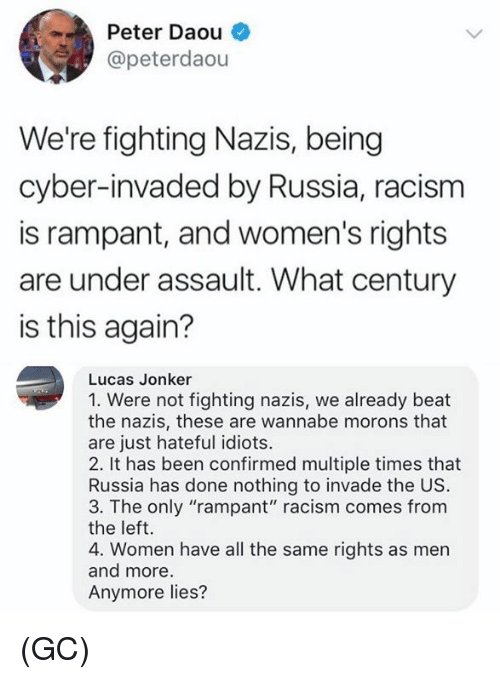 "Memes, Racism, and Wannabe: Peter Daou  @peterdaou  We're fighting Nazis, being  cyber-invaded by Russia, racism  is rampant, and women's rights  are under assault. What century  is this again?  Lucas Jonker  1. Were not fighting nazis, we already beat  the nazis, these are wannabe morons that  are just hateful idiots.  2. It has been confirmed multiple times that  Russia has done nothing to invade the US  3. The only ""rampant"" racism comes from  the left.  4. Women have all the same rights as men  and more  Anymore lies? (GC)"