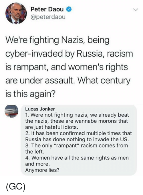 "Memes, Racism, and Wannabe: Peter Daou  @peterdaou  We're fighting Nazis, being  cyber-invaded by Russia, racism  is rampant, and women's rights  are under assault. What century  is this again?  Lucas Jonker  1. Were not fighting nazis, we already beat  the nazis, these are wannabe morons that  are just hateful idiots.  2. It has been confirmed multiple times that  Russia has done nothing to invade the US.  3. The only ""rampant"" racism comes from  the left.  4. Women have all the same rights as men  and more  Anymore lies? (GC)"