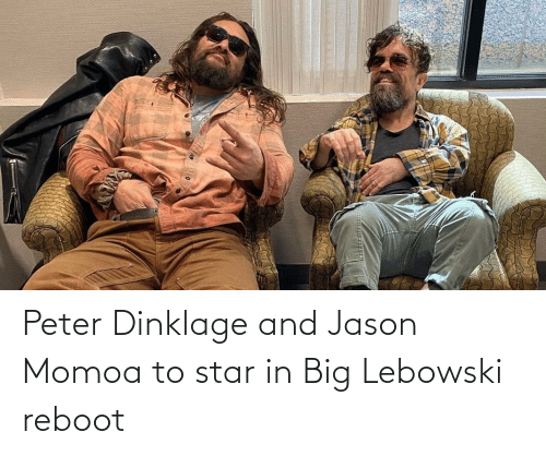 Jason Momoa, Peter Dinklage, and Star: Peter Dinklage and Jason Momoa to star in Big Lebowski reboot