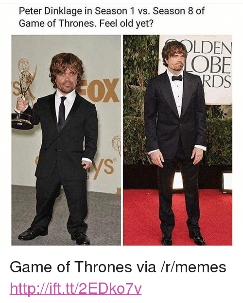 "Game of Thrones, Memes, and Game: Peter Dinklage in Season 1 vs. Season 8 of  Game of Thrones. Feel old yet?  LDEN  LOBE <p>Game of Thrones via /r/memes <a href=""http://ift.tt/2EDko7v"">http://ift.tt/2EDko7v</a></p>"
