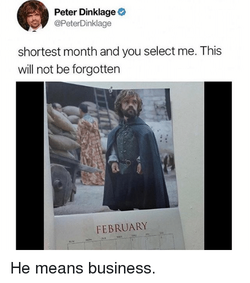Memes, Business, and Peter Dinklage: Peter Dinklage  @PeterDinklage  shortest month and you select me. This  will not be forgotten  FEBRUARY He means business.