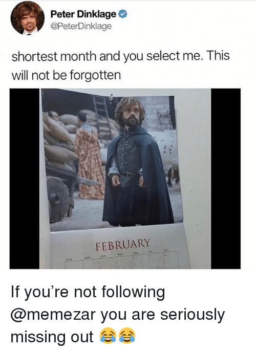Memes, Peter Dinklage, and 🤖: Peter Dinklage  @PeterDinklage  shortest month and you select me. This  will not be forgotten  FEBRUARY  SUN If you're not following @memezar you are seriously missing out 😂😂