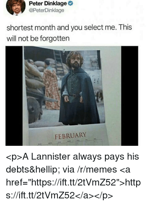 "Memes, Peter Dinklage, and Via: Peter Dinklage  @PeterDinklage  shortest month and you select me. This  will not be forgotten  FEBRUARY <p>A Lannister always pays his debts… via /r/memes <a href=""https://ift.tt/2tVmZ52"">https://ift.tt/2tVmZ52</a></p>"
