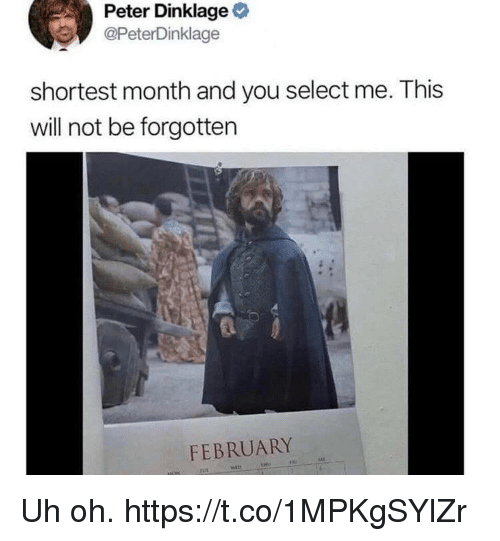 Funny, Peter Dinklage, and Will: Peter Dinklage  @PeterDinklage  shortest month and you select me. This  will not be forgotten  FEBRUARY Uh oh. https://t.co/1MPKgSYlZr