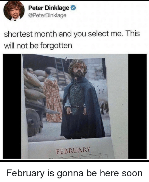 Soon..., Peter Dinklage, and Will: Peter Dinklage  @PeterDinklage  shortest month and you select me. This  will not be forgotten  FEBRUARY  tHO February is gonna be here soon