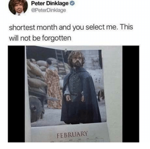 Peter Dinklage, Will, and You: Peter Dinklage  @PeterDinklage  shortest month and you select me. This  will not be forgotten  FEBRUARY