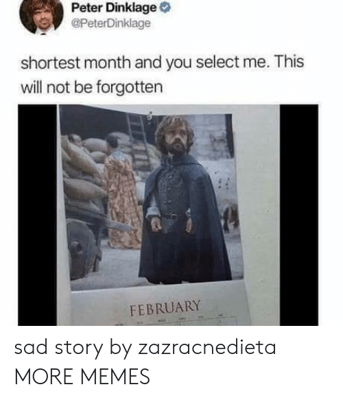Dank, Memes, and Target: Peter Dinklage  @PeterDinklage  shortest month and you select me. This  will not be forgotten  FEBRUARY sad story by zazracnedieta MORE MEMES