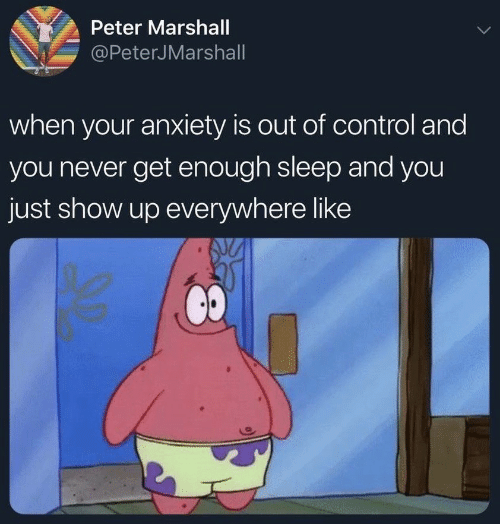 Control, Anxiety, and Never: Peter Marshall  @PeterJMarshall  when your anxiety is out of control and  you never get enough sleep and you  just show up everywhere like