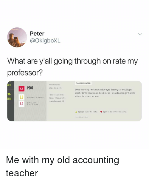 Head, Memes, and Teacher: Peter  @OkiaboXL  What are y'all going through on rate mv  professor?  TOUGH GRADER  ATE  For Credit:Yes  POOR  Attendance: N/A  Every morningl woke up and prayed that my car would get  crashed into head on and end me sol would no longer have to  attend this mans lecture  Textbook Used: Yes  Would Take Again: No  Grade Received: WD  OVERALL QUALITY  LOG  LEVEL OF  D IFFICULTY  o people found this useful  1 person did not find this useful  report this rating Me with my old accounting teacher