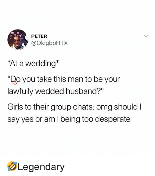"""Desperate, Girls, and Memes: PETER  @okigboHTX  At a wedding*  """"Do you take this man to be your  lawfully wedded husband?""""  Girls to their group chats: omg should I  say yes or am I being too desperate 🤣Legendary"""