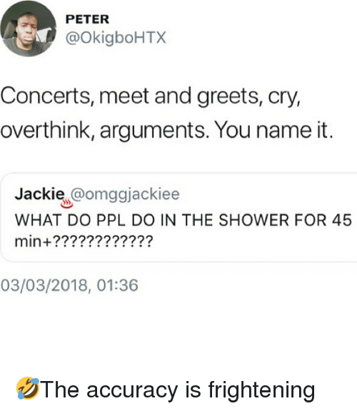 Memes, Shower, and Frightening: PETER  @okigboHTX  Concerts, meet and greets, cry,  overthink, arguments. You name it.  Jackie @omggjackiee  WHAT DO PPL DO IN THE SHOWER FOR 45  min+????????????  03/03/2018, 01:36 🤣The accuracy is frightening