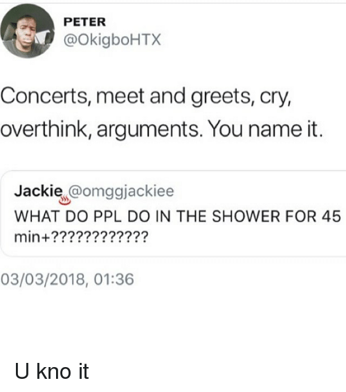 Memes, Shower, and 🤖: PETER  @OkigboHTX  Concerts, meet and greets, cry,  overthink, arguments. You name it.  Jackie @omggjackiee  WHAT DO PPL DO IN THE SHOWER FOR 45  min+????????????  03/03/2018, 01:36 U kno it